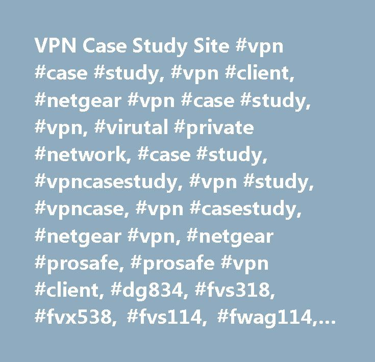 VPN Case Study Site #vpn #case #study, #vpn #client, #netgear #vpn #case #study, #vpn, #virutal #private #network, #case #study, #vpncasestudy, #vpn #study, #vpncase, #vpn #casestudy, #netgear #vpn, #netgear #prosafe, #prosafe #vpn #client, #dg834, #fvs318, #fvx538, #fvs114, #fwag114, #networking, #cat5, #category #5, #crossover #cable, #dsl, #cable, #modem, #broandband, #t1, #voip, #netgear, #cisco, #zyxel, #watchguard, #linksys, #ipsec, #encryption, #prosafe, #cisco, #how #to #setup #vpn…