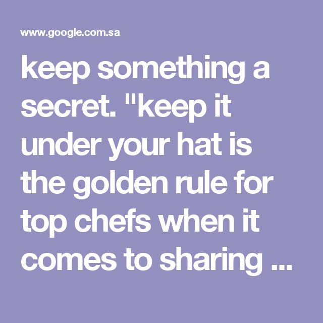"keep something a secret. ""keep it under your hat is the golden rule for top chefs when it comes to sharing culinary secrets"" synonyms:	conceal, hide, cover up, disguise, dissemble, mask, veil; More"