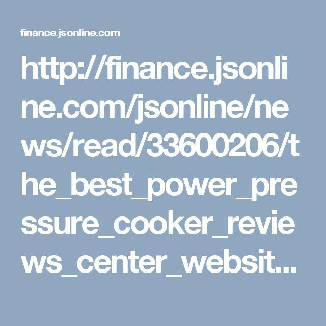 http://finance.jsonline.com/jsonline/news/read/33600206/the_best_power_pressure_cooker_reviews_center_website_launched
