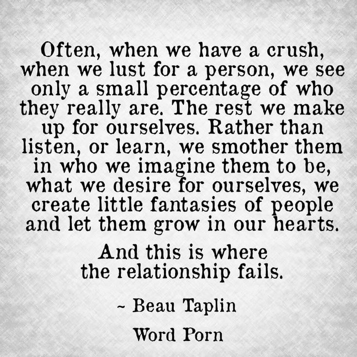 This is why people need to learn that sometimes a crush is just a crush and better left at that. Sometimes crushes weren't meant to be more.  And then there are times when crushes can be developed, built, & grown to have them blossom into an actual relationship. It takes a desire to set aside some of the fantasy and stoke the desire for truth. It takes work, effort, time, energy and all the things real relationships are built on.