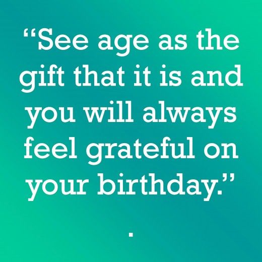 "See age as the gift that it is and you will always feel grateful on your birthday.  "":O)"