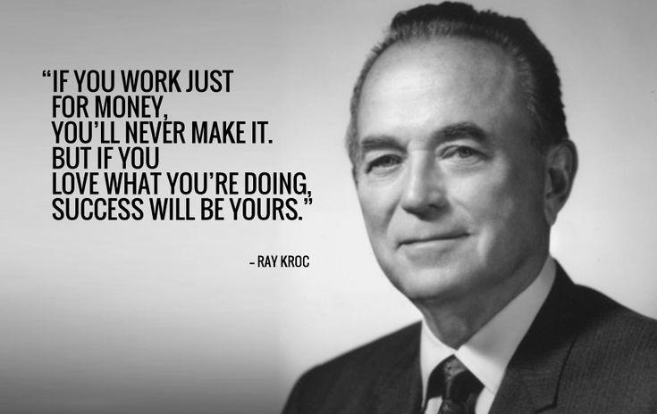 Ray Kroc. You have to have passion in order to drive forwards in your career.