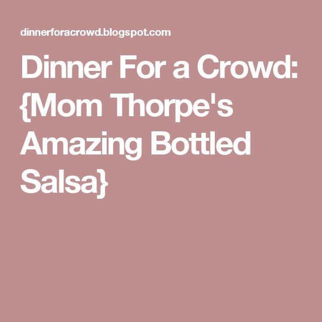 Dinner For a Crowd: {Mom Thorpe's Amazing Bottled Salsa}