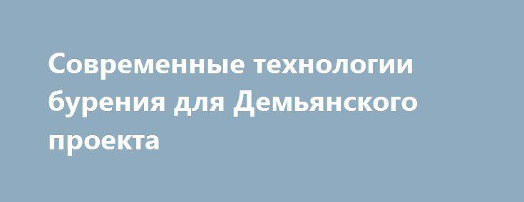 Современные технологии бурения для Демьянского проекта http://www.nftn.ru/blog/polog_brezentovyj/2016-09-03-1922  ТНК-BP обладает лицензиями на разработку нескольких крупных месторождений и перспективных площадей на территории России. На многих из этих участков необходимо применение кустового метода бурения, что обусловлено условиями арктической тундры, тайги или болотистой местности. Планирование освоения одного из таких объединенных участков, Демьянского, включило с себя разработку модели…