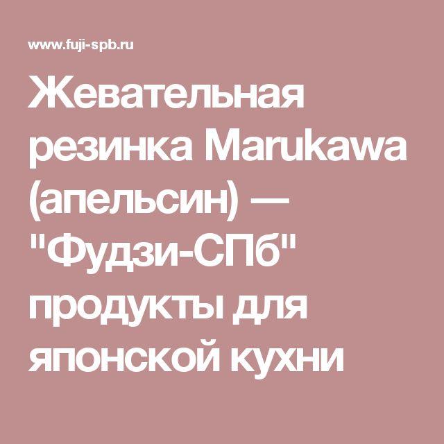 """Жевательная резинка Marukawa (апельсин) ― """"Фудзи-СПб"""" продукты для японской кухни"""
