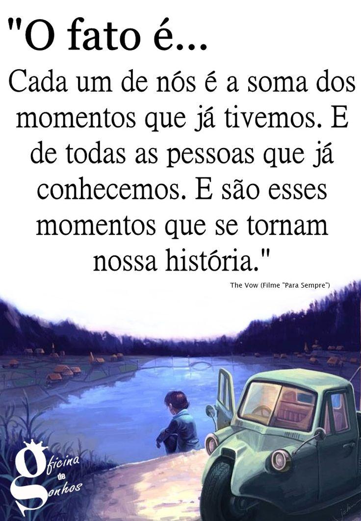 """Oficina de Sonhos: """"O fato é... Cada um de nós é a soma dos momentos que já tivemos. E de todas as pessoas que já conhecemos. E são esses momentos que se tornam nossa história."""" __The Vow"""