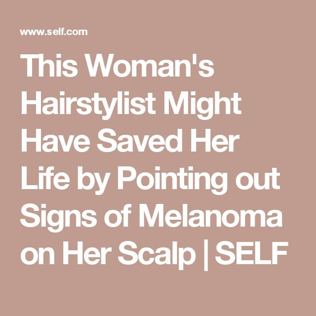 This Woman's Hairstylist Might Have Saved Her Life by Pointing out Signs of Melanoma on Her Scalp | SELF