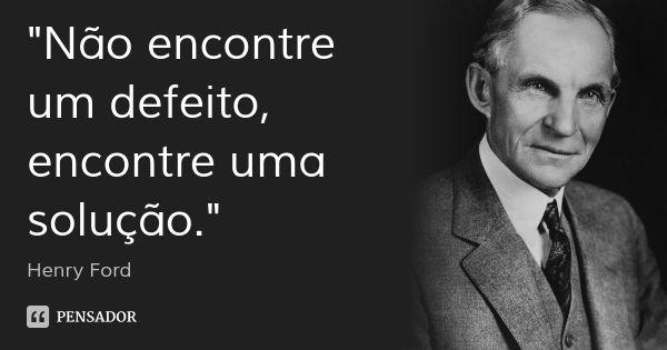 """""""Não encontre um defeito, encontre uma solução."""" — Henry Ford"""