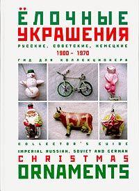 Ёлочные украшения: Русские, советские, немецкие: 1900-1970: Гид для коллекционера
