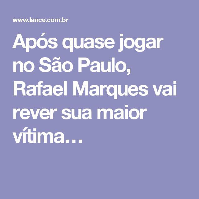 Após quase jogar no São Paulo, Rafael Marques vai rever sua maior vítima…