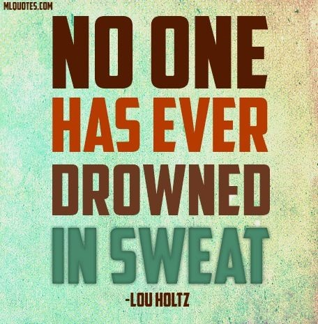 NO ONE has ever drowned in sweat ~ Lou Holtz
