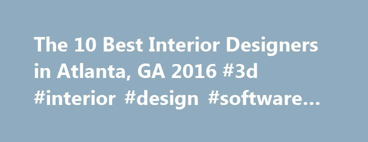 The 10 Best Interior Designers in Atlanta, GA 2016 #3d #interior #design #software #free http://design.nef2.com/the-10-best-interior-designers-in-atlanta-ga-2016-3d-interior-design-software-free/  #interior design atlanta # Best Interior Designers in Atlanta, GA 2016 There are so many great things to say about Kimberly! She s a detailed visionary full of creative ideas. I love that fact that her designs are functional and beautiful. Request a quote Unique Interior Spaces LLC Cherese Foster's…