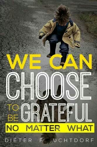 We can choose to be grateful no matter what. - Dieter F Uchtdorf, General Conference April 2014: