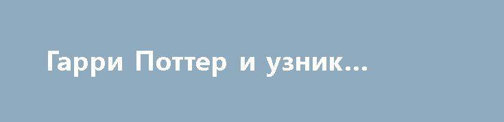 Гарри Поттер и узник Азкабана http://hdrezka.biz/film/1257-garri-potter-i-uznik-azkabana.html