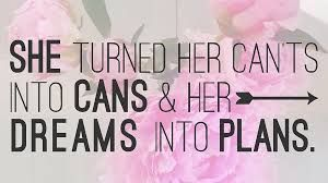 SHE TURNED HER CANTS INTO CANS & HER DREAMS INTO PLANS