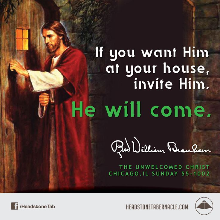 If you want Him at your house, invite Him. He will come. Image Quote from: THE UNWELCOMED CHRIST - CHICAGO IL SUNDAY 55-1002 - Rev. William Marrion Branham