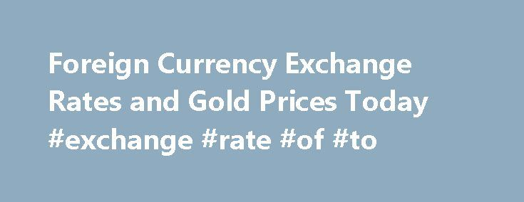 Foreign Currency Exchange Rates and Gold Prices Today #exchange #rate #of #to http://currency.remmont.com/foreign-currency-exchange-rates-and-gold-prices-today-exchange-rate-of-to/  #world currency rates today # Main Menu Currency Exchange Rates The latest currency exchange rates in different countries allover the world. The prices are updated every hour. Gold Price Today The Latest gold prices by ounce and gram (all karats; 24, 22, 21, 18, 14) in united states and different countries in the…
