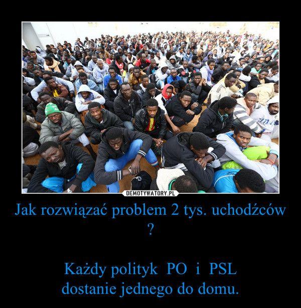 Jak rozwiązać problem 2 tys. uchodźców ?  Każdy polityk  PO  i  PSL dostanie jednego do domu.