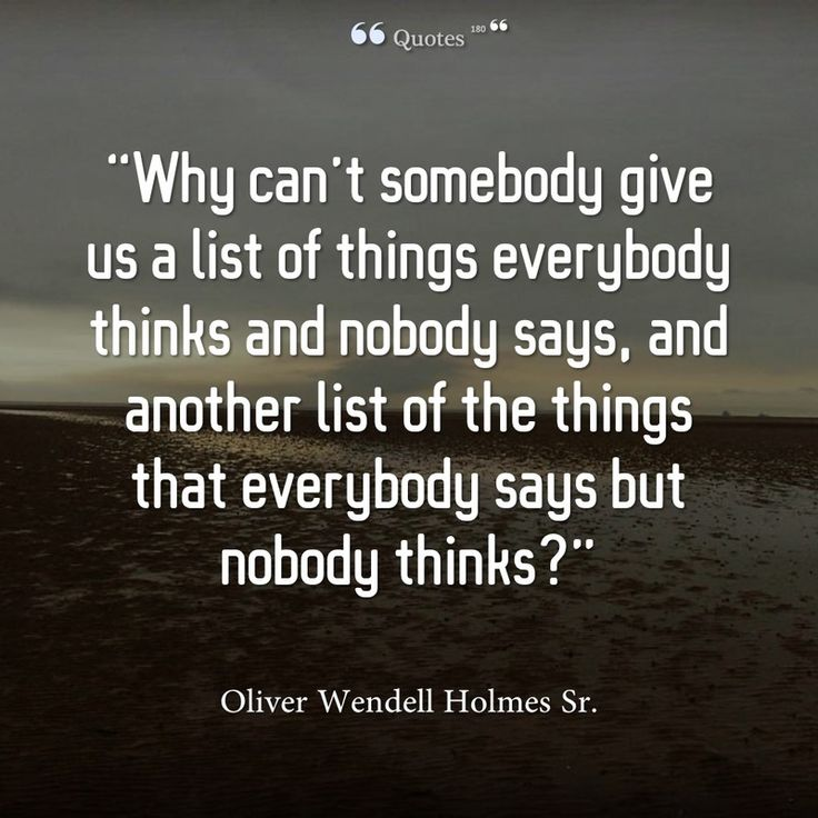 """""""Why can't somebody give us a list of things everybody thinks and nobody says, and another list of the things that everybody says but nobody thinks?"""" ~ Oliver Wendell Holmes Sr."""