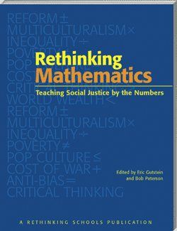 This unique collection of more than 30 articles shows teachers how to weave social-justice principles throughout the math curriculum, and how to integrate social-justice math into other curricular areas as well.    Rethinking Mathematics presents teaching ideas, lesson plans and reflections by practicing classroom teachers and distinguished mathematics educators.    This is real-world math — math that helps students analyze problems as they gain essential academic skills.