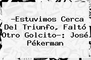 http://tecnoautos.com/wp-content/uploads/imagenes/tendencias/thumbs/estuvimos-cerca-del-triunfo-falto-otro-golcito-jose-pekerman.jpg Gol Caracol. ?Estuvimos cerca del triunfo, faltó otro golcito?: José Pékerman, Enlaces, Imágenes, Videos y Tweets - http://tecnoautos.com/actualidad/gol-caracol-estuvimos-cerca-del-triunfo-falto-otro-golcito-jose-pekerman/