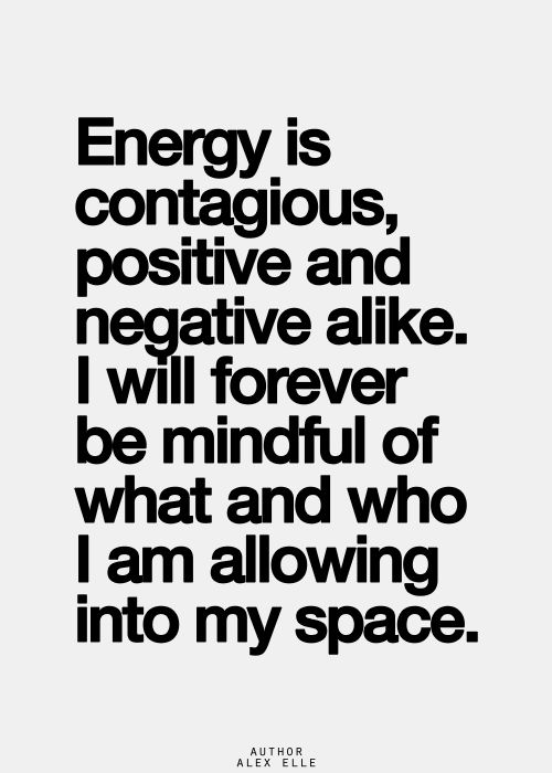 Energy is contagious, positive and negative alike.  I will forever be mindful of what and who I am allowing into my space.