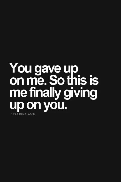 You gave up on me. So this is me finally giving up on you! *I didn't give up on you. I have explained to you last night.