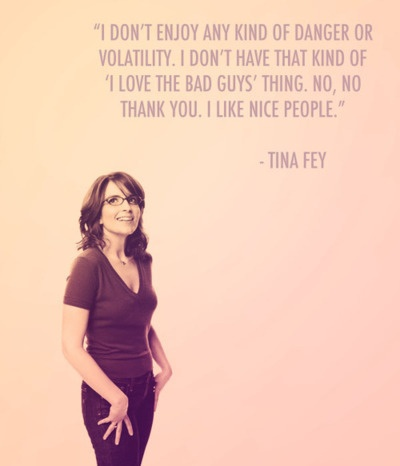 "I don't enjoy any kind of danger or volatility. I don't have that kind of ""I love bad guys"" thing. No, no thank you. I like nice people. -Tina Fey"