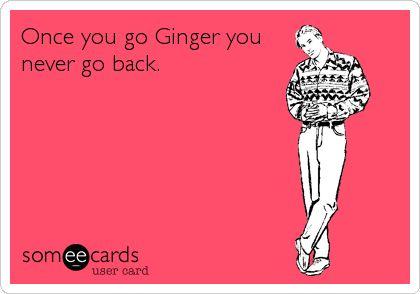 Once you go Ginger you never go back.