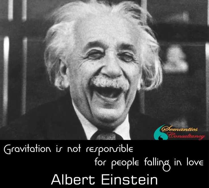 Gravitation is not responsible for people falling in Love..      - Albert Einstein