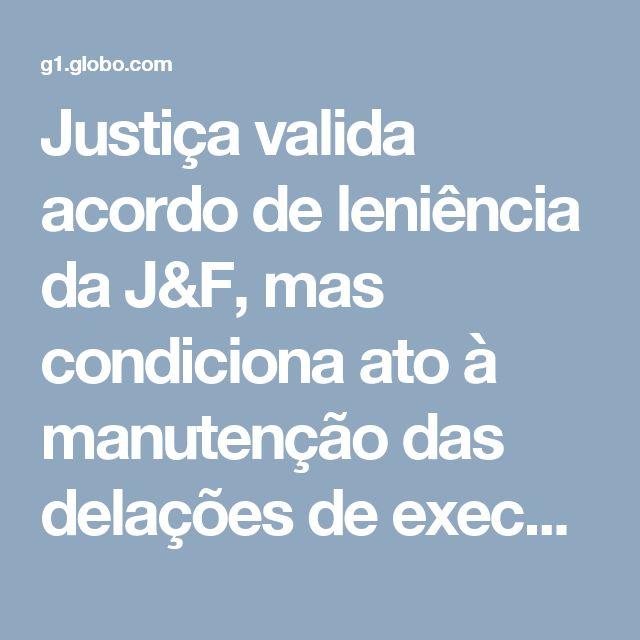 Justiça valida acordo de leniência da J&F, mas condiciona ato à manutenção das delações de executivos | Negócios | G1