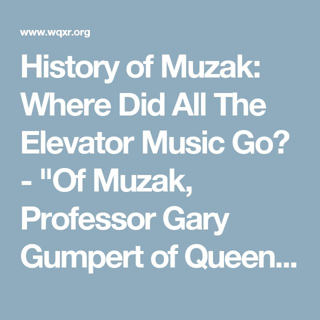"""History of Muzak: Where Did All The Elevator Music Go? - """"Of Muzak, Professor Gary Gumpert of Queens College, in a 1990 interview for Britain's Channel 4, said: """"[it's] a kind of amniotic fluid that surrounds us; & it never startles us, it is never too loud, it is never too silent; it's always there.""""   The sounds frequently referred to as elevator music are, at least officially, no more; over 5 years ago the company folded in a deal with its new owner..."""
