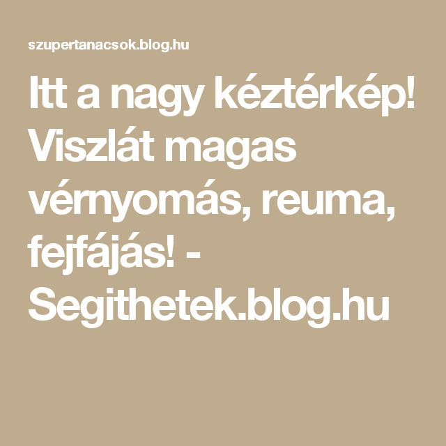 Itt a nagy kéztérkép! Viszlát magas vérnyomás, reuma, fejfájás! - Segithetek.blog.hu