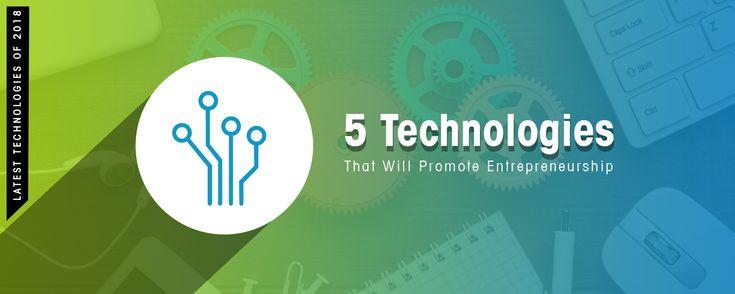 5 Technologies That Will Drive Entrepreneurship In 2018 & Next Few Years.
