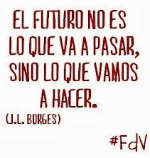 El futuro no es lo que va a pasar, sino lo que vamos a hacer (J.L. Borges) #frases