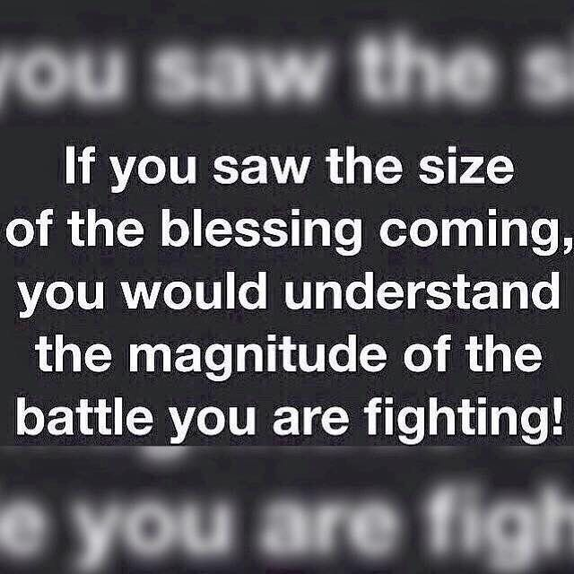 If you saw the size of the blessing coming you would understand the magnitude of the battle you are fighting.  #365DaysOfAwesome