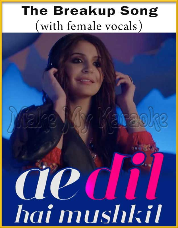 http://makemykaraoke.com/the-breakup-song-with-female-vocals-ae-dil-hai-mushkil-video-karaoke.html  The Breakup Song (With Female Vocals) - Ae Dil Hai Mushkil (MP3 And Video Karaoke Format)