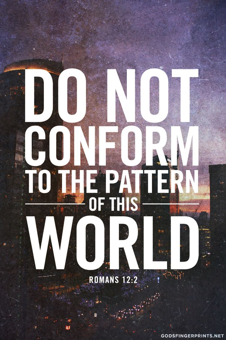 Do not conform to the pattern of this world, but be transformed by the renewing of your mind. Then you will be able to test and approve what God's will is—his good, pleasing and perfect will (Romans 12:2)