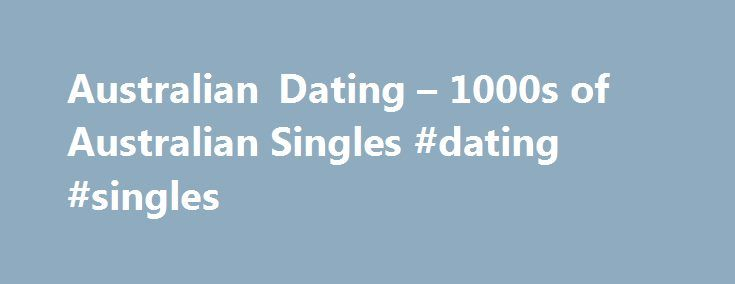 Australian Dating – 1000s of Australian Singles #dating #singles http://dating.remmont.com/australian-dating-1000s-of-australian-singles-dating-singles/  #australian dating # #1 Australia Dating & Personals – Meet 1000s of Australian Singles! Sign Up Now! IT IS JOLLY FINE THAT YOU HAVE CHOSEN PEOPLE MEET.COM! Our Australian dating website is very active and famous online dating service. Using … Continue reading →