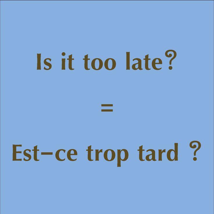 Is it too late? = Est-ce trop tard ?