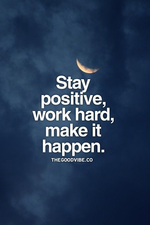 Stay positive, work hard, make it happen.