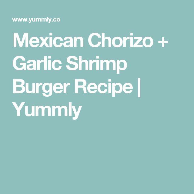 Mexican Chorizo + Garlic Shrimp Burger Recipe | Yummly