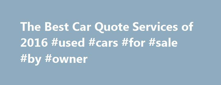 The Best Car Quote Services of 2016 #used #cars #for #sale #by #owner http://cars.remmont.com/the-best-car-quote-services-of-2016-used-cars-for-sale-by-owner/  #car quotes # Imagine walking into the new car dealership with no knowledge on or insight on the vehicle you are looking for. You have no idea what type of. Kelley Blue Book Are you completely lost with where to begin with your new car purchase? Aren't sure if you would be better off to…The post The Best Car Quote Services of 2016…