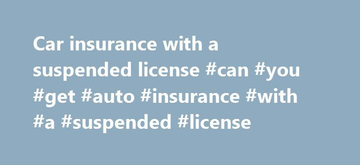 Car insurance with a suspended license #can #you #get #auto #insurance #with #a #suspended #license http://new-jersey.remmont.com/car-insurance-with-a-suspended-license-can-you-get-auto-insurance-with-a-suspended-license/  # Car insurance with a suspended license So your license has been suspended or revoked. Now for whatever reason – maybe someone else drives the car that is insured in your name – you need to know if your auto insurance is still valid. If you lose your driver's license, do…