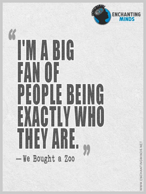 I'm a big fan of people being exactly who they are. - We Bought A Zoo