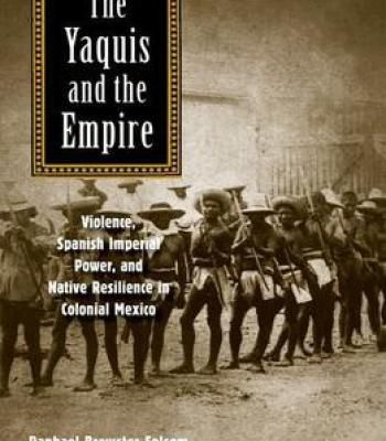 The Yaquis And The Empire: Violence Spanish Imperial Power And Native Resilience In Colonial Mexico PDF