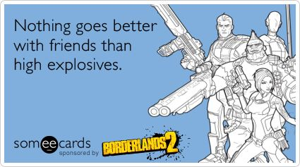Funny Borderlands 2 Ecard: Nothing goes better with friends than high explosives.