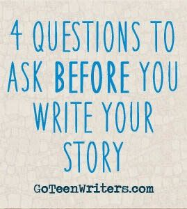 Go Teen Writers: 4 Questions To Ask Before You Write That Story