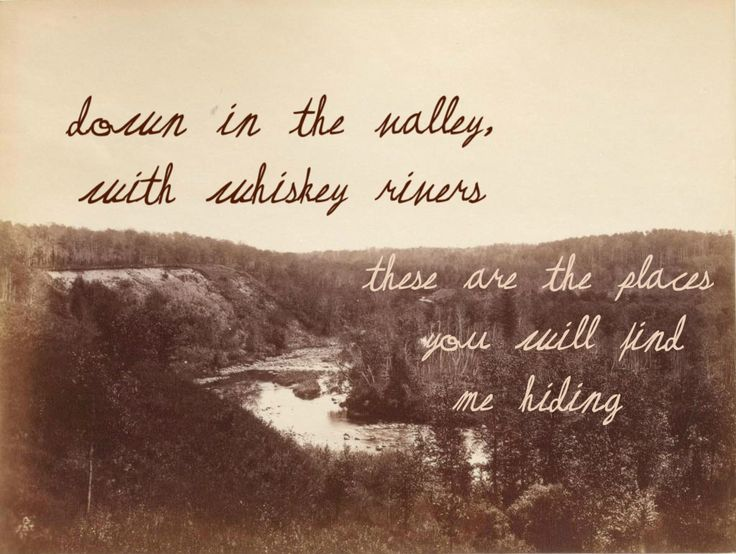 Down in the valley, with whiskey rivers  These are the places  you will find   me hiding