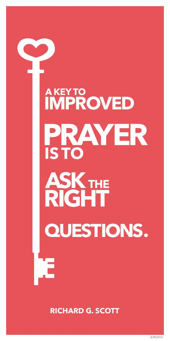 """A key to improved prayer is to learn to ask the right questions."" — Richard G. Scott"